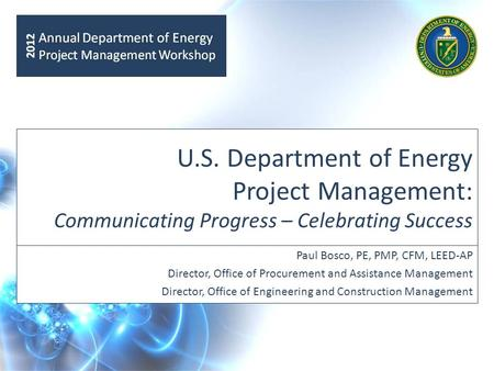 U.S. Department of Energy Project Management: Communicating Progress – Celebrating Success Paul Bosco, PE, PMP, CFM, LEED-AP Director, Office of Procurement.