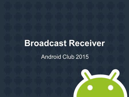 Broadcast Receiver Android Club 2015. Agenda Broadcast Receiver Widget.