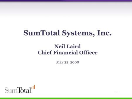 Page 1 SumTotal Systems, Inc. Neil Laird Chief Financial Officer May 22, 2008.