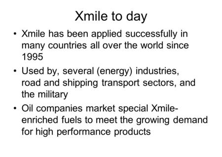 Xmile to day Xmile has been applied successfully in many countries all over the world since 1995 Used by, several (energy) industries, road and shipping.