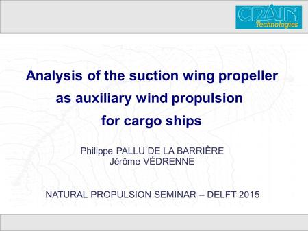 Analysis of the suction wing propeller as auxiliary wind propulsion for cargo ships Philippe PALLU DE LA BARRIÈRE Jérôme VÉDRENNE NATURAL PROPULSION SEMINAR.