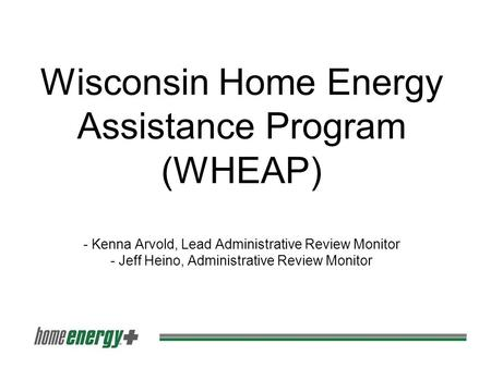 Wisconsin Home Energy Assistance Program (WHEAP) - Kenna Arvold, Lead Administrative Review Monitor - Jeff Heino, Administrative Review Monitor.