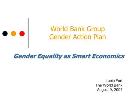 World Bank Group Gender Action Plan Lucia Fort The World Bank August 9, 2007 Gender Equality as Smart Economics.