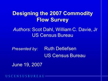 Designing the 2007 Commodity Flow Survey Authors: Scot Dahl, William C. Davie, Jr US Census Bureau Presented by: Ruth Detlefsen US Census Bureau June 19,