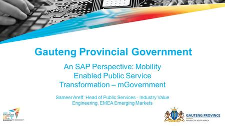 Gauteng Provincial Government An SAP Perspective: Mobility Enabled Public Service Transformation – mGovernment Sameer Areff: Head of Public Services -