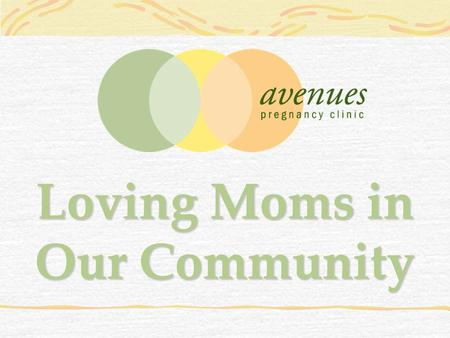 Loving Moms in Our Community. Women who are unprepared for pregnancy call Avenues every day looking for help.