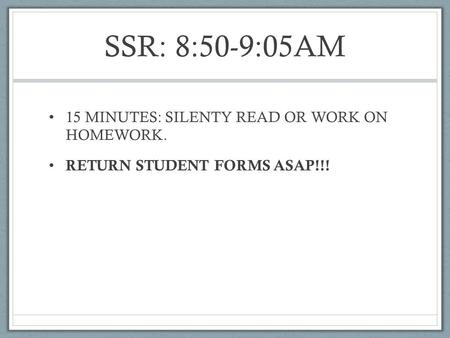 SSR: 8:50-9:05AM 15 MINUTES: SILENTY READ OR WORK ON HOMEWORK. RETURN STUDENT FORMS ASAP!!!
