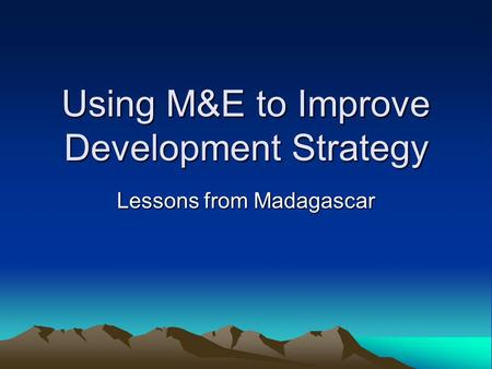 Using M&E to Improve Development Strategy Lessons from Madagascar.