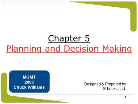 Copyright ©2008 by Cengage Learning. All rights reserved 1 Chapter 5 Planning and Decision Making Designed & Prepared by B-books, Ltd. MGMT 2008 Chuck.