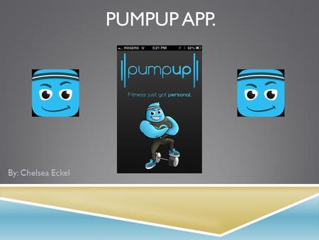 PUMPUP APP. By: Chelsea Eckel. GOAL  The PumpUp app's goal is to create a motivating community with different tools, to help people reach their goals.