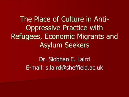 The Place of Culture in Anti- Oppressive Practice with Refugees, Economic Migrants and Asylum Seekers Dr. Siobhan E. Laird