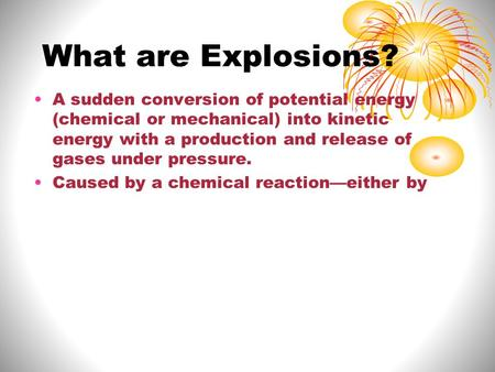 What are Explosions? A sudden conversion of potential energy (chemical or mechanical) into kinetic energy with a production and release of gases under.
