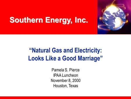 "Southern Energy, Inc. ""Natural Gas and Electricity: Looks Like a Good Marriage"" Pamela S. Pierce IPAA Luncheon November 8, 2000 Houston, Texas."