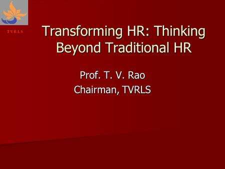 T V R L S Prof. T. V. Rao Chairman, TVRLS Transforming HR: Thinking Beyond Traditional HR.