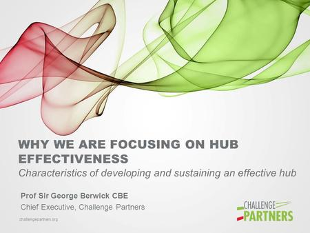 Challengepartners.org WHY WE ARE FOCUSING ON HUB EFFECTIVENESS Characteristics of developing and sustaining an effective hub Prof Sir George Berwick CBE.