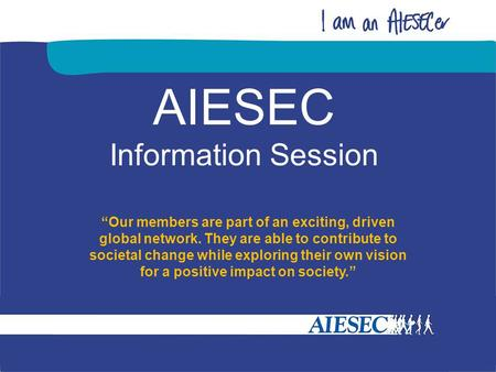 "AIESEC Information Session ""Our members are part of an exciting, driven global network. They are able to contribute to societal change while exploring."
