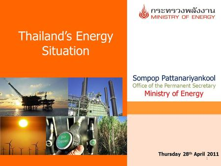 1 Thursday 28 th April 2011 Thailand's Energy Situation Sompop Pattanariyankool Office of the Permanent Secretary Ministry of Energy.