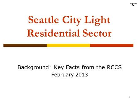 "1 Seattle City Light Residential Sector Background: Key Facts from the RCCS February 2013 ""C"""