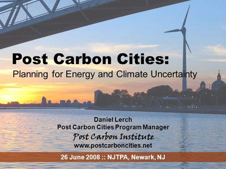 ENERGY Post Carbon Cities - 1 Post Carbon Cities: Planning for Energy and Climate Uncertainty Daniel Lerch Post Carbon Cities Program Manager www.postcarboncities.net.