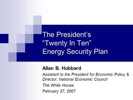 "The President's ""Twenty In Ten"" Energy Security Plan Allan B. Hubbard Assistant to the President for Economic Policy & Director, National Economic Council."