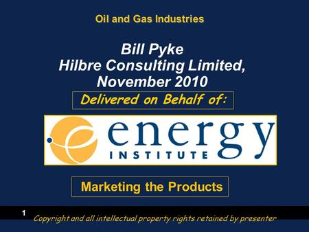 1 Oil and Gas Industries Delivered on Behalf of: Bill Pyke Hilbre Consulting Limited, November 2010 Copyright and all intellectual property rights retained.