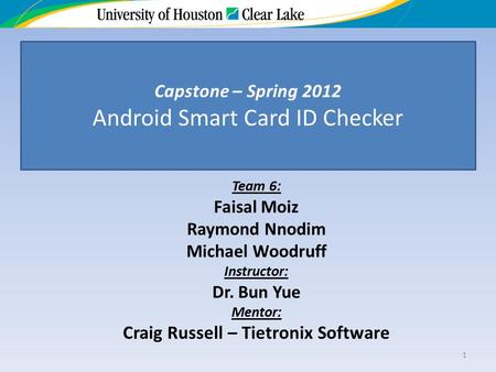 Team 6: Faisal Moiz Raymond Nnodim Michael Woodruff Instructor: Dr. Bun Yue Mentor: Craig Russell – Tietronix Software 1 Capstone – Spring 2012 Android.
