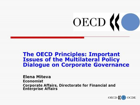 1 The OECD Principles: Important Issues of the Multilateral Policy Dialogue on Corporate Governance Elena Miteva Economist Corporate Affairs, Directorate.