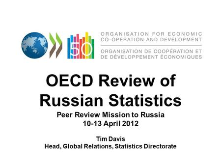OECD Review of Russian Statistics Peer Review Mission to Russia 10-13 April 2012 Tim Davis Head, Global Relations, Statistics Directorate.