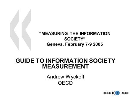 "1 1 ""MEASURING THE INFORMATION SOCIETY"" Geneva, February 7-9 2005 GUIDE TO INFORMATION SOCIETY MEASUREMENT Andrew Wyckoff OECD."