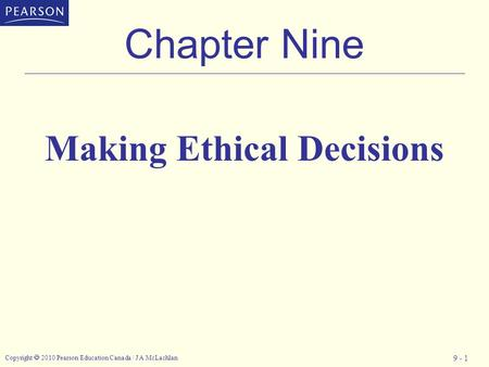 Copyright  2010 Pearson Education Canada / J A McLachlan 9 - 1 Chapter Nine Making Ethical Decisions.
