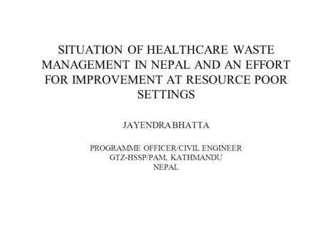 SITUATION OF HEALTHCARE WASTE MANAGEMENT IN NEPAL AND AN EFFORT FOR IMPROVEMENT AT RESOURCE POOR SETTINGS JAYENDRA BHATTA PROGRAMME OFFICER/CIVIL ENGINEER.