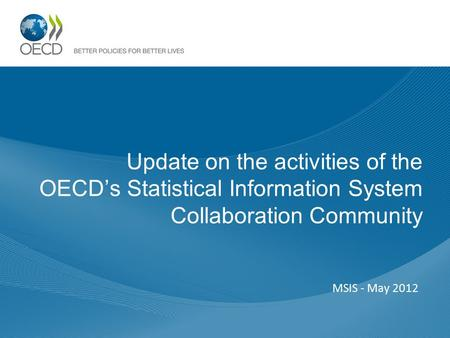 Update on the activities of the OECD's Statistical Information System Collaboration Community MSIS - May 2012.