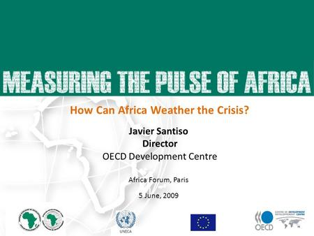 Javier Santiso Director OECD Development Centre Africa Forum, Paris 5 June, 2009 23 April 2009 UNECA How Can Africa Weather the Crisis?