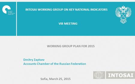 INTOSAI WORKING GROUP ON KEY NATIONAL INDICATORS Dmitry Zaytsev Accounts Chamber of the Russian Federation Sofia, March 25, 2015 VIII MEETING WORKING GROUP.