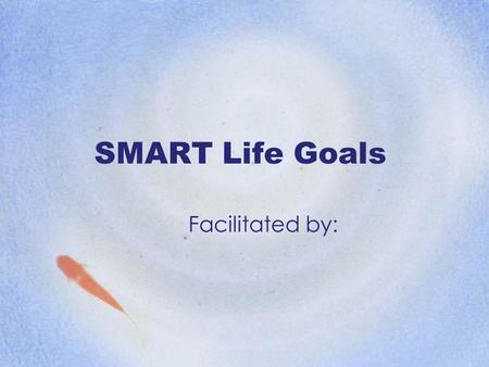 SMART Life Goals Facilitated by:. Why do we set goals? How effective is your current method of goal setting?