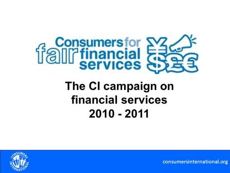 Consumersinternational.org The CI campaign on financial services 2010 - 2011.