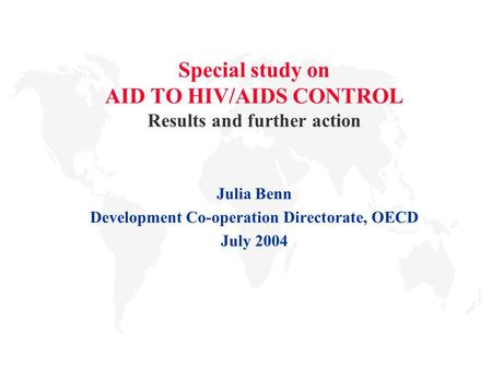 Special study on AID TO HIV/AIDS CONTROL Results and further action Julia Benn Development Co-operation Directorate, OECD July 2004.