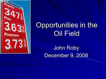 Opportunities in the Oil Field John Roby December 9, 2008.