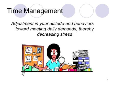 1 Time Management Adjustment in your attitude and behaviors toward meeting daily demands, thereby decreasing stress.