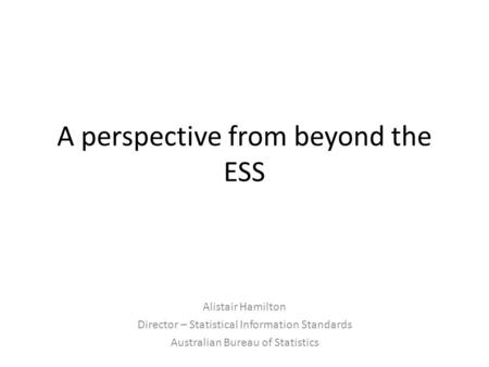 A perspective from beyond the ESS Alistair Hamilton Director – Statistical Information Standards Australian Bureau of Statistics.