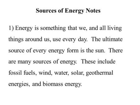Sources of Energy Notes 1) Energy is something that we, and all living things around us, use every day. The ultimate source of every energy form is the.