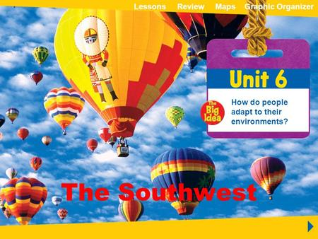 ReviewMapsGraphic OrganizerLessons Unit 6 The Southwest How do people adapt to their environments? The Southwest ReviewMapsGraphic OrganizerLessons.