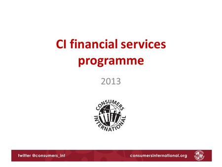 CI financial services programme 2013. Consumers International's priorities for 2013 International agreements and processes 1.G20 agenda on financial consumer.