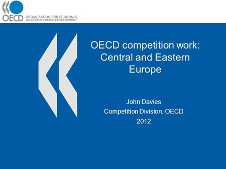 OECD competition work: Central and Eastern Europe John Davies Competition Division, OECD 2012.