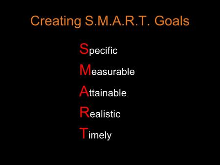 Creating S.M.A.R.T. Goals S pecific M easurable A ttainable R ealistic T imely.