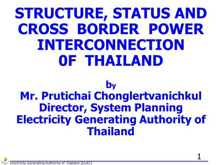 Electricity Generating Authority of Thailand (EGAT) 1 STRUCTURE, STATUS AND CROSS BORDER POWER INTERCONNECTION 0F THAILAND b y Mr. Prutichai Chonglertvanichkul.
