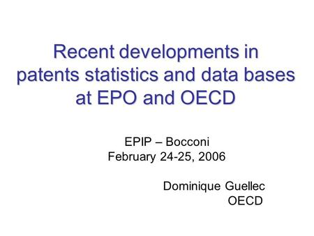 Recent developments in patents statistics and data bases at EPO and OECD EPIP – Bocconi February 24-25, 2006 Dominique Guellec OECD.