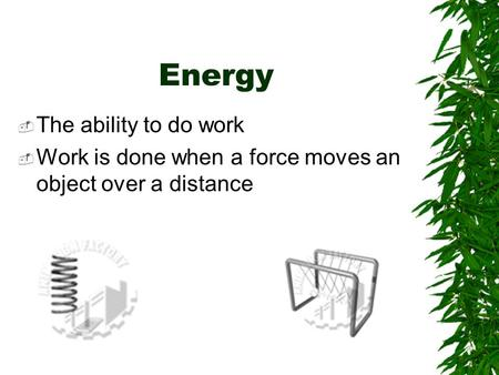 Energy  The ability to do work  Work is done when a force moves an object over a distance.