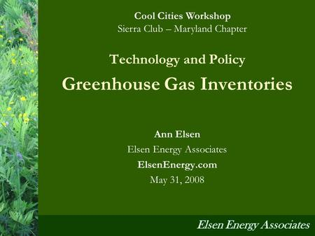 Technology and Policy Greenhouse Gas Inventories Ann Elsen Elsen Energy Associates ElsenEnergy.com May 31, 2008 Cool Cities Workshop Sierra Club – Maryland.