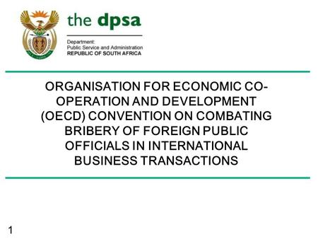 1 ORGANISATION FOR ECONOMIC CO- OPERATION AND DEVELOPMENT (OECD) CONVENTION ON COMBATING BRIBERY OF FOREIGN PUBLIC OFFICIALS IN INTERNATIONAL BUSINESS.
